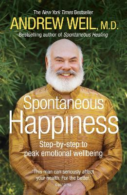 Spontaneous Happiness: Step-by-step to peak emotional wellbeing - Weil, Andrew T.