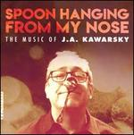 Spoon Hanging from My Nose: The Music of J.A. Kawarsky