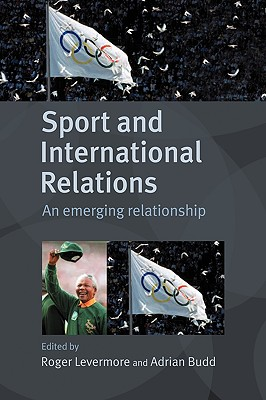 Sport and International Relations: An Emerging Relationship - Levermore, Roger (Editor)