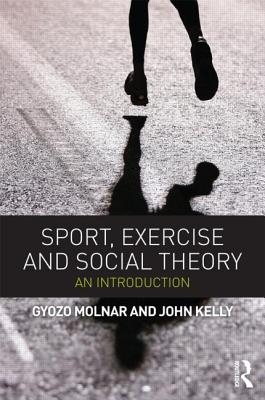 Sport, Exercise and Social Theory: An Introduction - Molnar, Gyozo, and Kelly, John