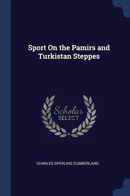 Sport on the Pamirs and Turkistan Steppes - Cumberland, Charles Sperling