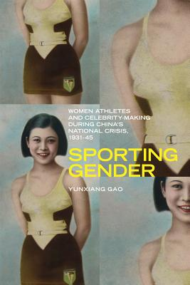 Sporting Gender: Women Athletes and Celebrity-Making During China's National Crisis, 1931-45 - Gao, Yunxiang