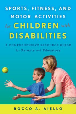 Sports, Fitness, and Motor Activities for Children with Disabilities: A Comprehensive Resource Guide for Parents and Educators - Aiello, Rocco