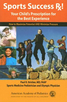 Sports Success Rx! Your Child's Prescription for the Best Experience: How to Maximize Potential and Minimize Pressure - Stricker, Paul R