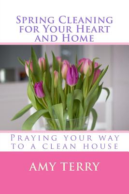 Spring Cleaning for Your Heart and Home: Praying Your Way to a Clean House - Terry, Amy