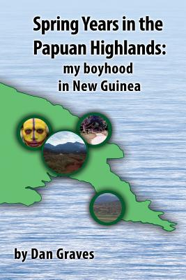 Spring Years in the Papuan Highlands: My boyhood in New Guinea - Graves, Dan