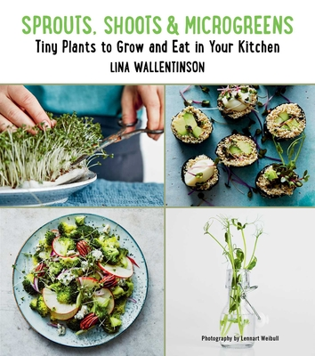 Sprouts, Shoots, and Microgreens: Tiny Plants to Grow and Eat in Your Kitchen - Wallentinson, Lina, and Weibull, Lennart (Photographer)