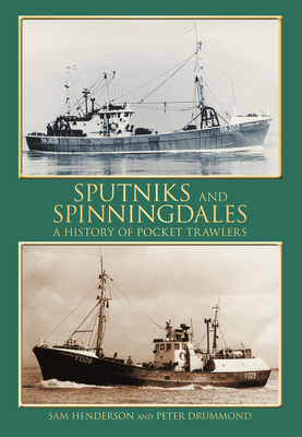Sputniks and Spinningdales: A History of Pocket Trawlers - Henderson, Sam, and Drummond, Peter