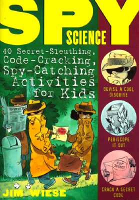 Spy Science: 40 Secret-Sleuthing, Code-Cracking, Spy-Catching Activities for Kids - Wiese, Jim