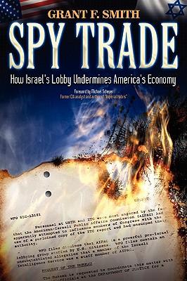 Spy Trade: How Israel's Lobby Undermines America's Economy - Smith, Grant F