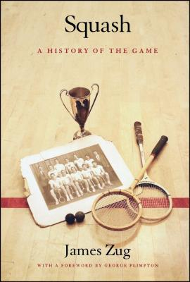 Squash: A History of the Game - Zug, James, and Plimpton, George (Foreword by)
