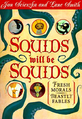 Squids Will Be Squids: Fresh Morals for Beastly Fables - Scieszka, Jon, and Leach, Molly (Designer)
