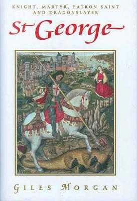 St. George: Knight, Martyr, Patron, Saint and Dragonslayer - Morgan, Giles