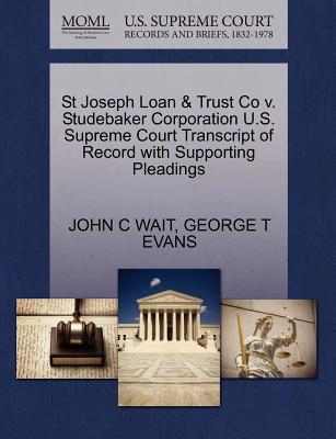 St Joseph Loan & Trust Co V. Studebaker Corporation U.S. Supreme Court Transcript of Record with Supporting Pleadings - Wait, John C, and Evans, George T