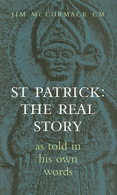 St Patrick: The Real Story: As Told in His Own Words - McCormack, Jim