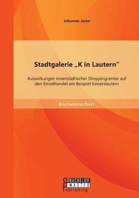 """Stadtgalerie """"K in Lautern"""": Auswirkungen Innerstadtischer Shoppingcenter Auf Den Einzelhandel Am Beispiel Kaiserslautern - Jester, Johannes"""