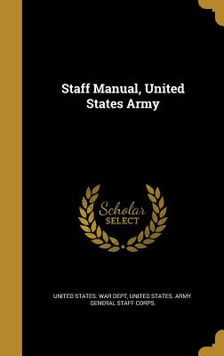 Staff Manual, United States Army - United States War Dept (Creator), and United States Army General Staff Corps (Creator)