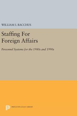 Staffing For Foreign Affairs: Personnel Systems for the 1980s and 1990s - Bacchus, William I.