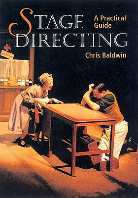 Stage Directing: A Practical Guide - Baldwin, Chris
