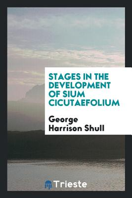 Stages in the Development of Sium Cicutaefolium - Shull, George Harrison