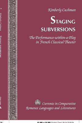 Staging Subversions: The Performance-Within-A-Play in French Classical Theater - Cashman, Kimberly