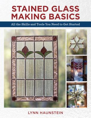 Stained Glass Making Basics: All the Skills and Tools You Need to Get Started - Haunstein, Lynn
