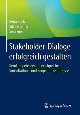 Stakeholder-Dialoge Erfolgreich Gestalten: Kernkompetenzen Fur Erfolgreiche Konsultations- Und Kooperationsprozesse - Kunkel, Petra, and Gerlach, Silvine, and Frieg, Vera