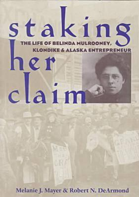 Staking Her Claim: Life of Belinda Mulrooney - Mayer, Melanie J, and DeArmond, R N (Contributions by)
