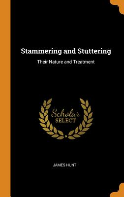 Stammering and Stuttering: Their Nature and Treatment - Hunt, James
