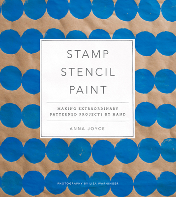 Stamp Stencil Paint: Making Extraordinary Patterned Projects by Hand - Joyce, Anna