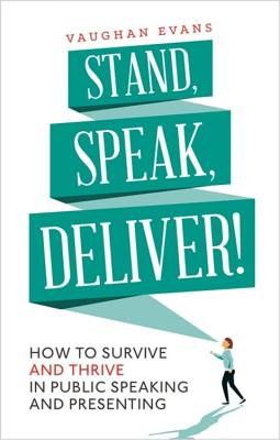 Stand, Speak, Deliver!: How to survive and thrive in public speaking and presenting - Evans, Vaughan