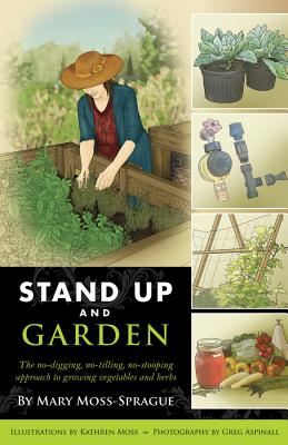 Stand Up and Garden: The No-Digging, No-Tilling, No-Stooping Approach to Growing Vegetables and Herbs - Moss-Sprague, Mary, and Moss, Kathren (Illustrator), and Aspinall, Greg (Photographer)