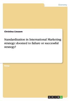 Standardization in International Marketing strategy: doomed to failure or successful strategy? - Liessem, Christina
