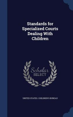 Standards for Specialized Courts Dealing with Children - United States Children's Bureau (Creator)
