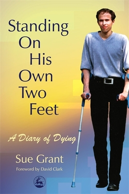 Standing on His Own Two Feet: A Diary of Dying - Grant, Sue