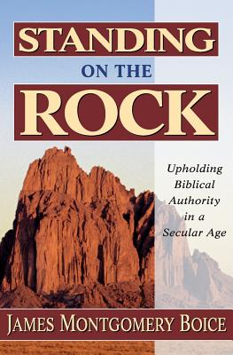 Standing on the Rock: Upholding Biblical Authority in a Secular Age - Boice, James Montgomery