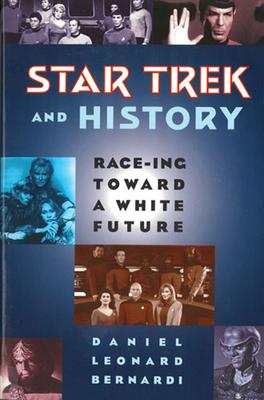 Star Trek and History: Race-ing toward a White Future - Bernardi, Daniel Leonard