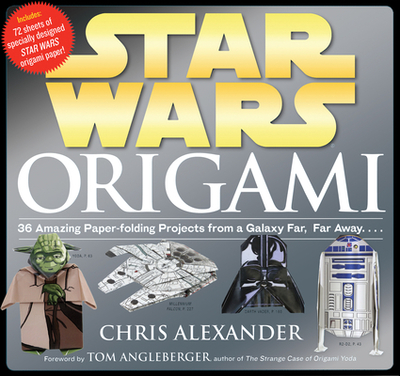 Star Wars Origami: 36 Amazing Paper-Folding Projects from a Galaxy Far, Far Away... - Alexander, Chris