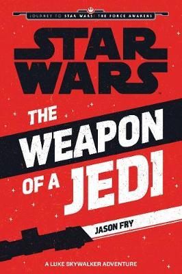 Star Wars: The Force Awakens: The Weapon of a Jedi: A Luke Skywalker Adventure - Fry, Jason