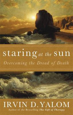 Staring at the Sun: Being at Peace with Your Own Mortality - Yalom, Irvin D.