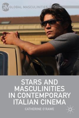 Stars and Masculinities in Contemporary Italian Cinema - O'Rawe, C