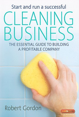 Start and Run a Successful Cleaning Business: The Essential Guide to Building a Profitable Company - Gordon, Robert
