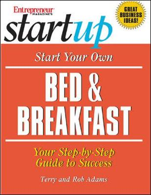 Start Your Own Bed & Breakfast: Your Step-By-Step Guide to Success - Adams, Terry, and Adams, Rob