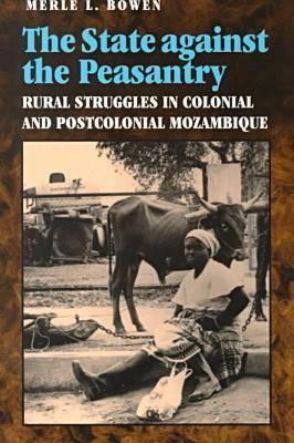 State Against the Peasantry: Rural Struggles in Colonial and Postcolonial Mozambique - Bowen, Merle L