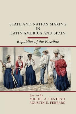 State and Nation Making in Latin America and Spain: Republics of the Possible - Centeno, Miguel A. (Editor), and Ferraro, Agustin E. (Editor)