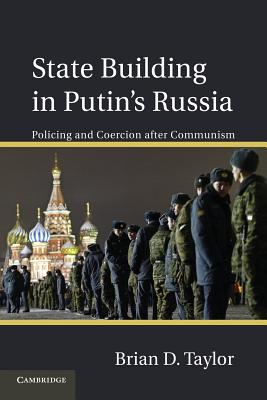 State Building in Putin's Russia: Policing and Coercion after Communism - Taylor, Brian D.