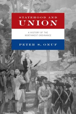 Statehood and Union: A History of the Northwest Ordinance - Onuf, Peter S