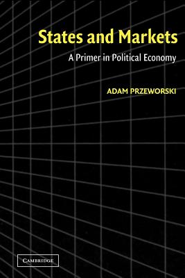 States and Markets: A Primer in Political Economy - Przeworski, Adam