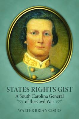 States Rights Gist: A South Carolina General of the Civil War - Cisco, Walter Brian
