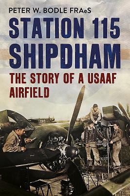 Station 115 Shipdham: The Story of a USAAF Airfield - Bodle, Peter W.
